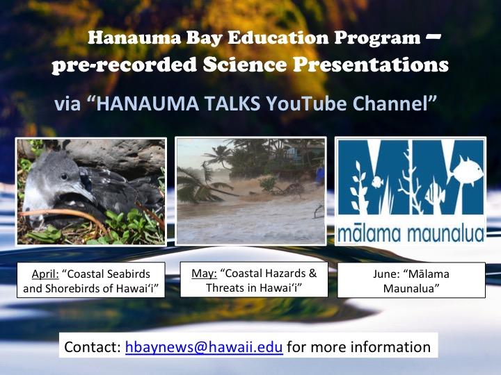Hanauma Bay Education Program pre-recorded Science Presentations via Hanauma Talks YouTube Channel April Coastal Seabirds, May Coastal Hazards and Threats in Hawaii June Malama Maunalua contact hbaynews@hawaii.edu for more info